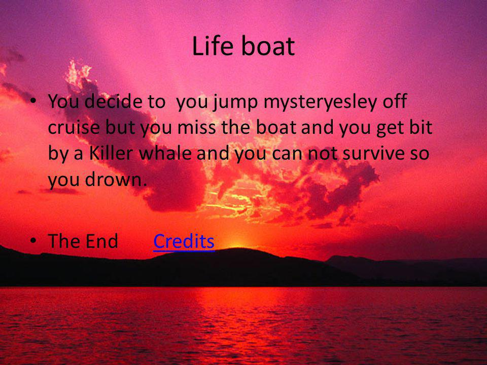 Life boat You decide to you jump mysteryesley off cruise but you miss the boat and you get bit by a Killer whale and you can not survive so you drown.