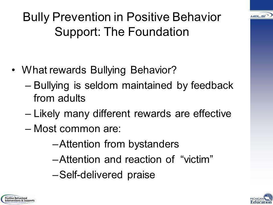 Bully Prevention in Positive Behavior Support: The Foundation What rewards Bullying Behavior? –Bullying is seldom maintained by feedback from adults –