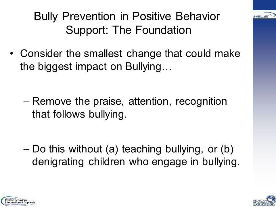 Bully Prevention in Positive Behavior Support: The Foundation Consider the smallest change that could make the biggest impact on Bullying… –Remove the