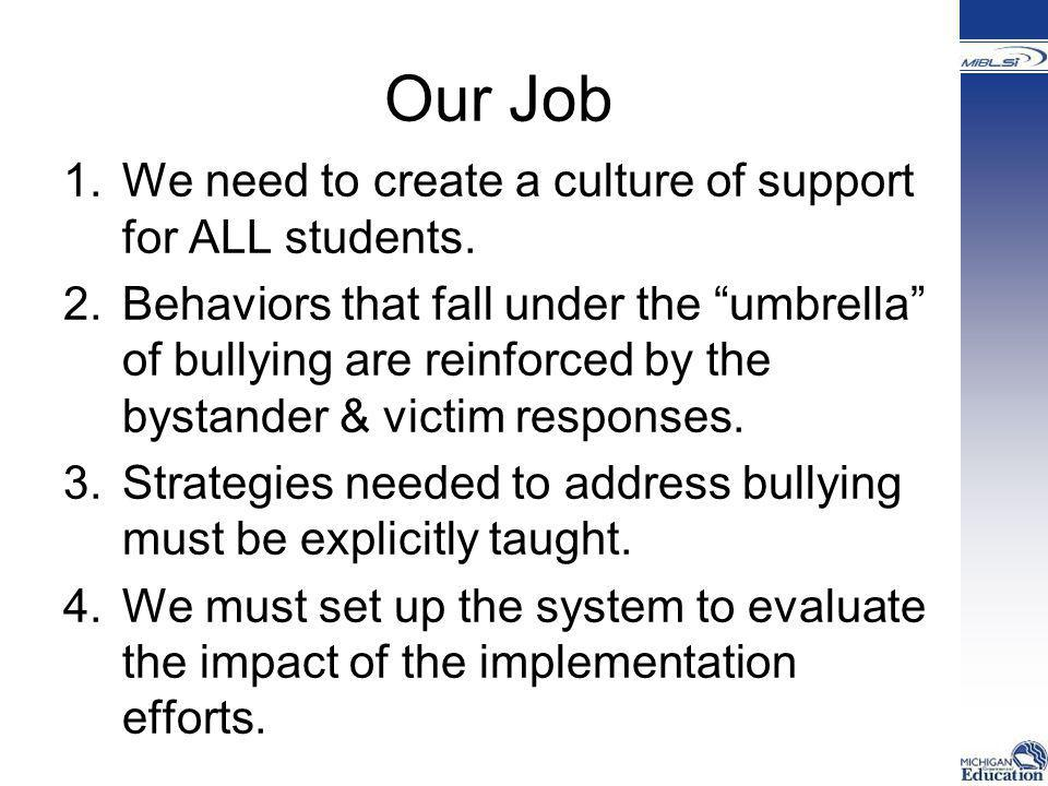 """Our Job 1.We need to create a culture of support for ALL students. 2.Behaviors that fall under the """"umbrella"""" of bullying are reinforced by the bystan"""