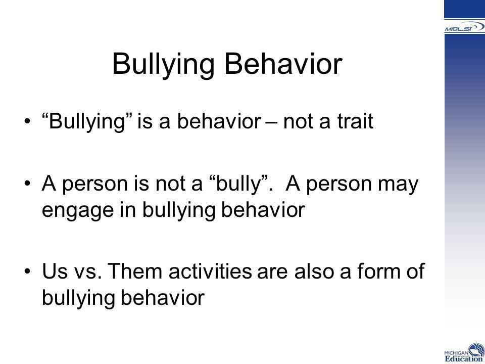 """Bullying Behavior """"Bullying"""" is a behavior – not a trait A person is not a """"bully"""". A person may engage in bullying behavior Us vs. Them activities ar"""
