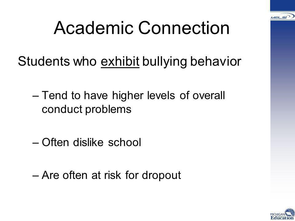 Academic Connection Students who exhibit bullying behavior –Tend to have higher levels of overall conduct problems –Often dislike school –Are often at