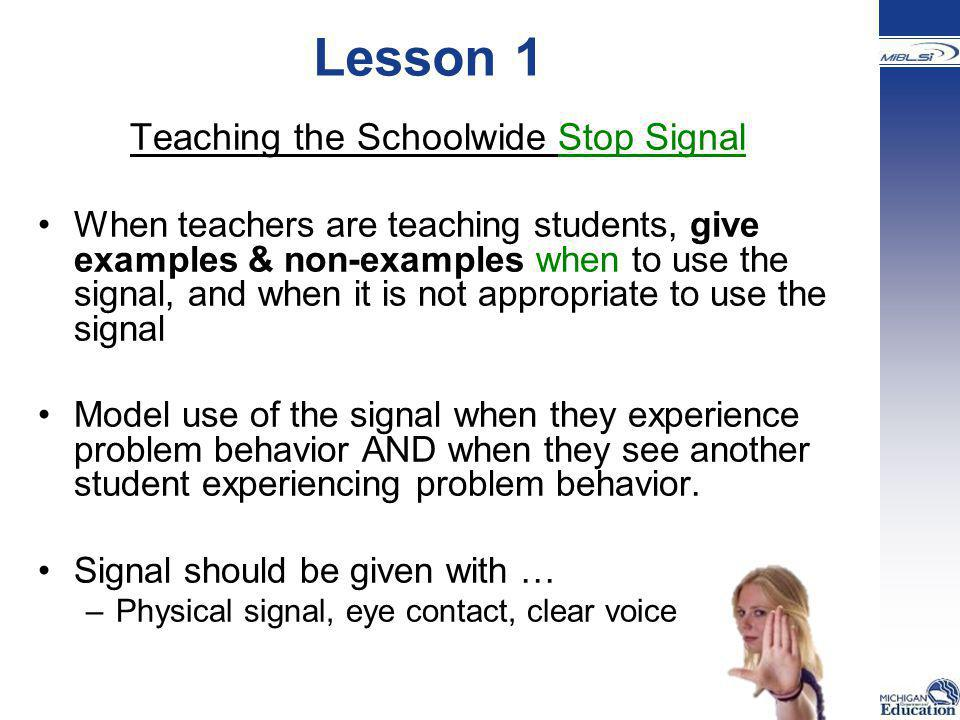 Lesson 1 Teaching the Schoolwide Stop Signal When teachers are teaching students, give examples & non-examples when to use the signal, and when it is