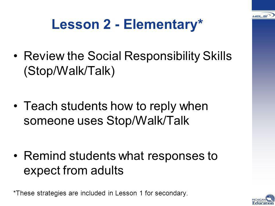 Lesson 2 - Elementary* Review the Social Responsibility Skills (Stop/Walk/Talk) Teach students how to reply when someone uses Stop/Walk/Talk Remind st