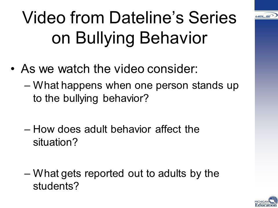 Video from Dateline's Series on Bullying Behavior As we watch the video consider: –What happens when one person stands up to the bullying behavior? –H