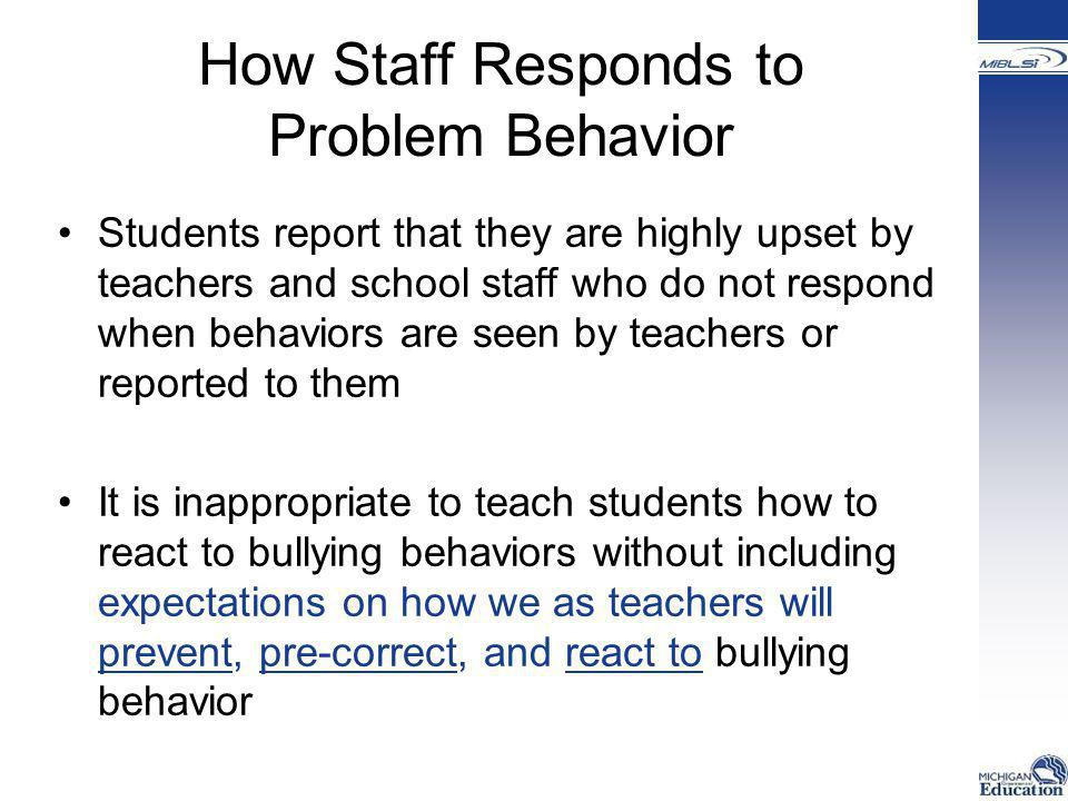 How Staff Responds to Problem Behavior Students report that they are highly upset by teachers and school staff who do not respond when behaviors are s