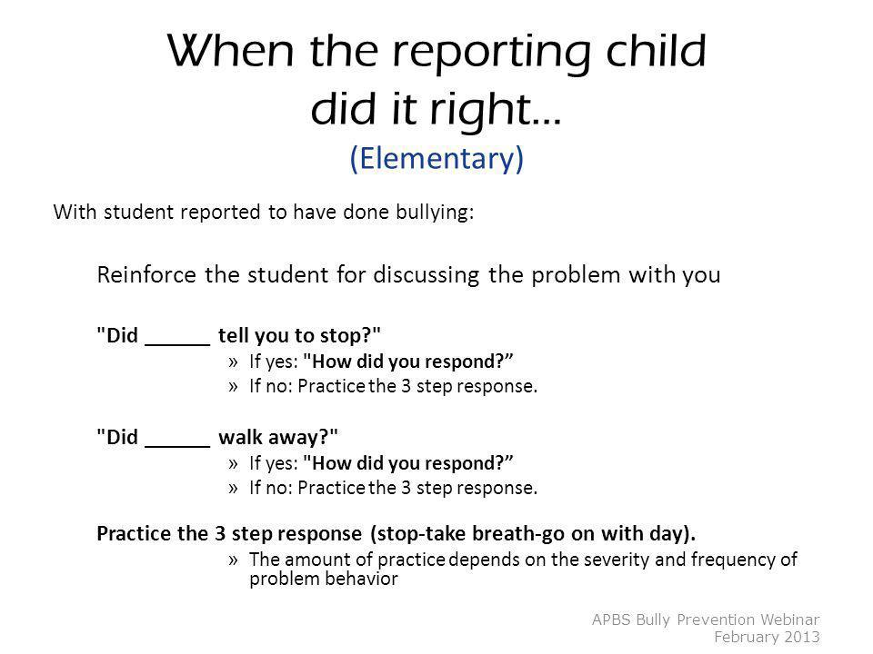 When the reporting child did it right… (Elementary) With student reported to have done bullying: Reinforce the student for discussing the problem with