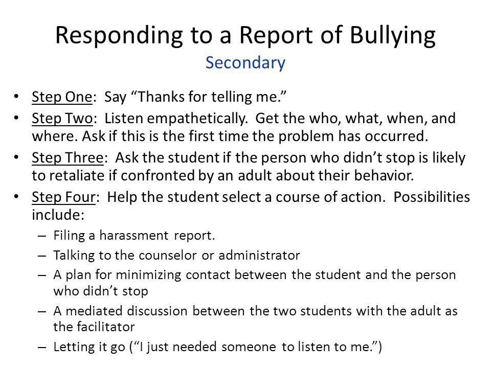 """Responding to a Report of Bullying Secondary Step One: Say """"Thanks for telling me."""" Step Two: Listen empathetically. Get the who, what, when, and wher"""
