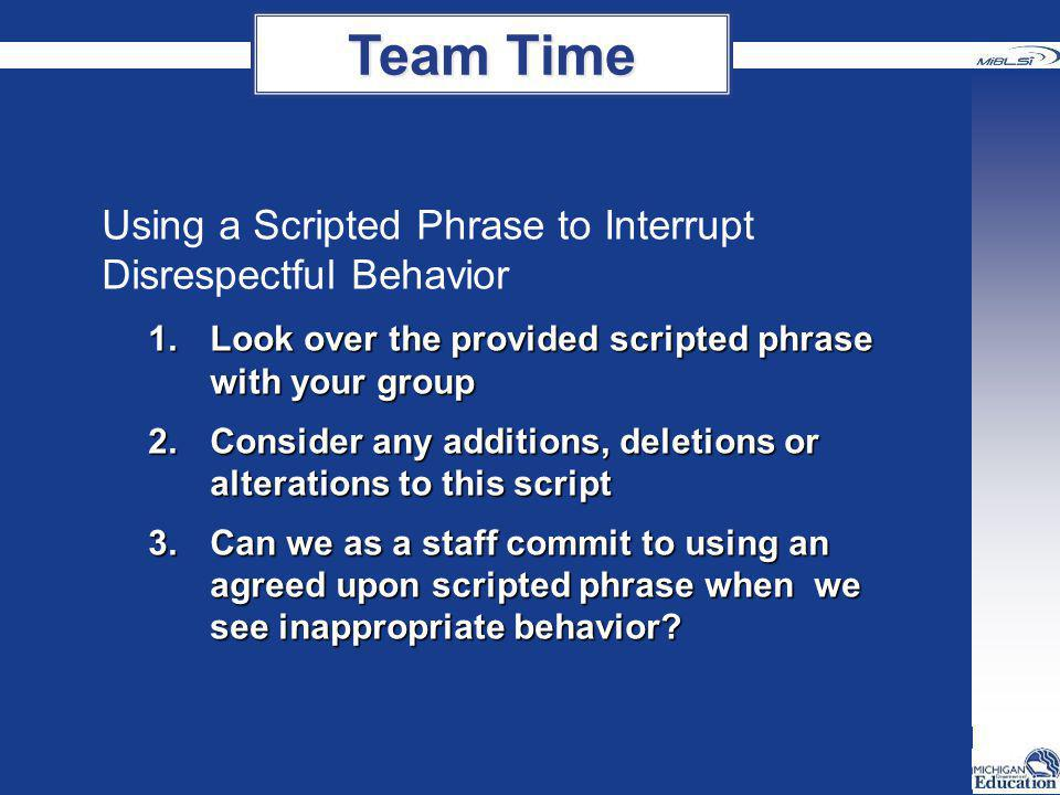 Using a Scripted Phrase to Interrupt Disrespectful Behavior 1.Look over the provided scripted phrase with your group 2.Consider any additions, deletio