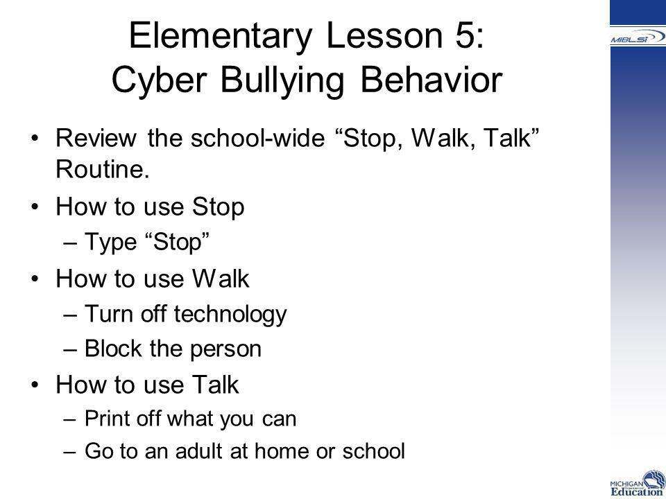 """Elementary Lesson 5: Cyber Bullying Behavior Review the school-wide """"Stop, Walk, Talk"""" Routine. How to use Stop –Type """"Stop"""" How to use Walk –Turn off"""