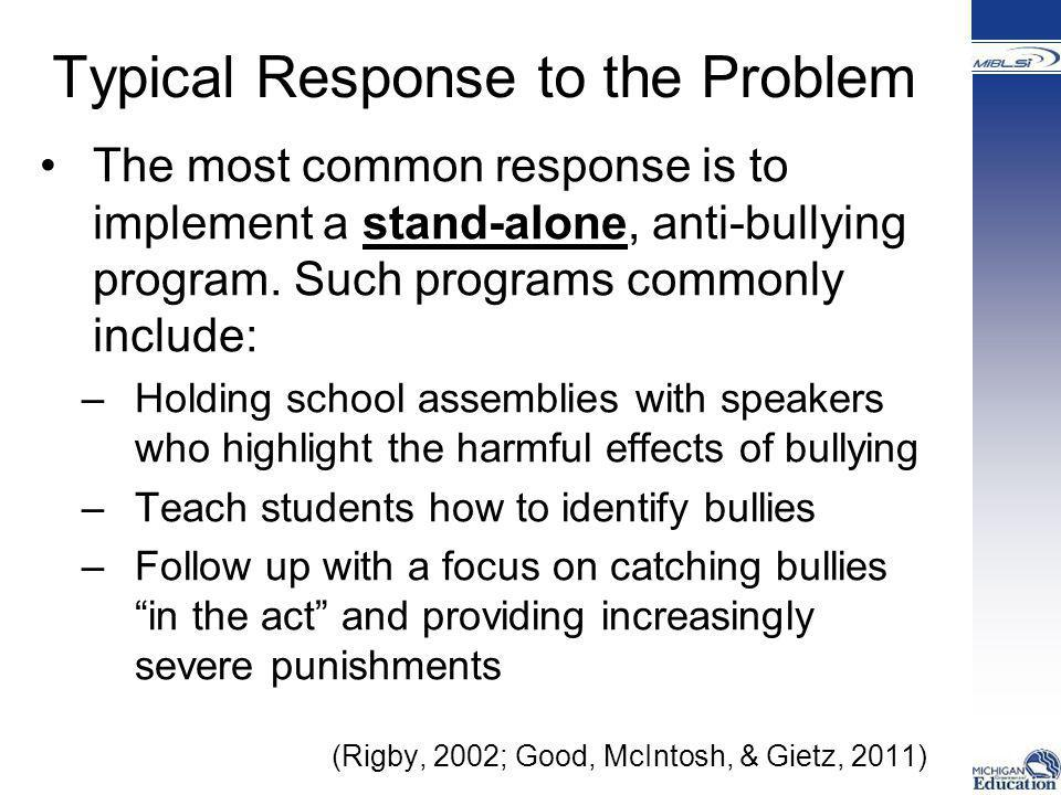 How Staff Responds to Problem Behavior When bullying behavior is ignored by staff this can lead to: –Silent support of the behavior –An increase in bullying behavior –Students feeling unsafe Responding appropriately to bullying behavior is a show of support for the program and to decreasing instances of bullying behavior