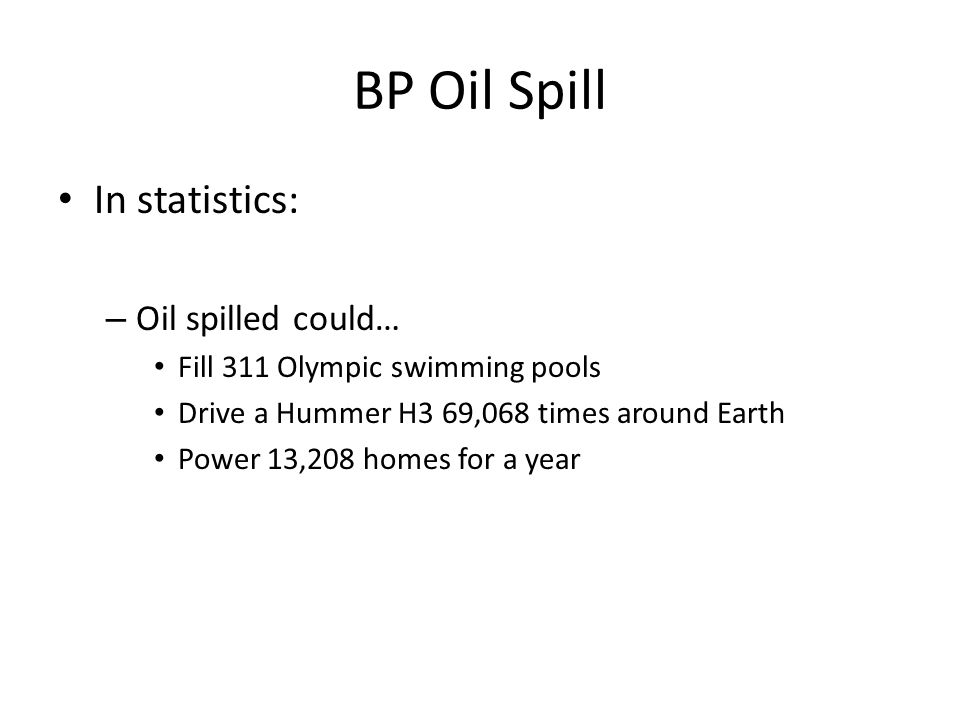 BP Oil Spill In statistics: – Oil spilled could… Fill 311 Olympic swimming pools Drive a Hummer H3 69,068 times around Earth Power 13,208 homes for a