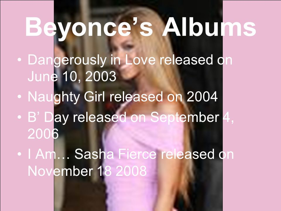 Beyonce's Albums Dangerously in Love released on June 10, 2003 Naughty Girl released on 2004 B' Day released on September 4, 2006 I Am… Sasha Fierce released on November 18 2008