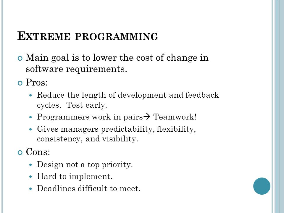 E XTREME PROGRAMMING Main goal is to lower the cost of change in software requirements.