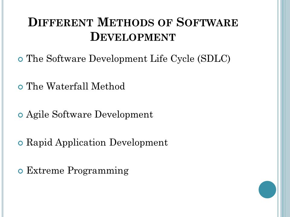 D IFFERENT M ETHODS OF S OFTWARE D EVELOPMENT The Software Development Life Cycle (SDLC) The Waterfall Method Agile Software Development Rapid Application Development Extreme Programming