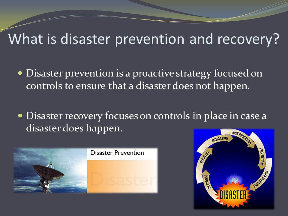 What is disaster prevention and recovery? Disaster prevention is a proactive strategy focused on controls to ensure that a disaster does not happen. D
