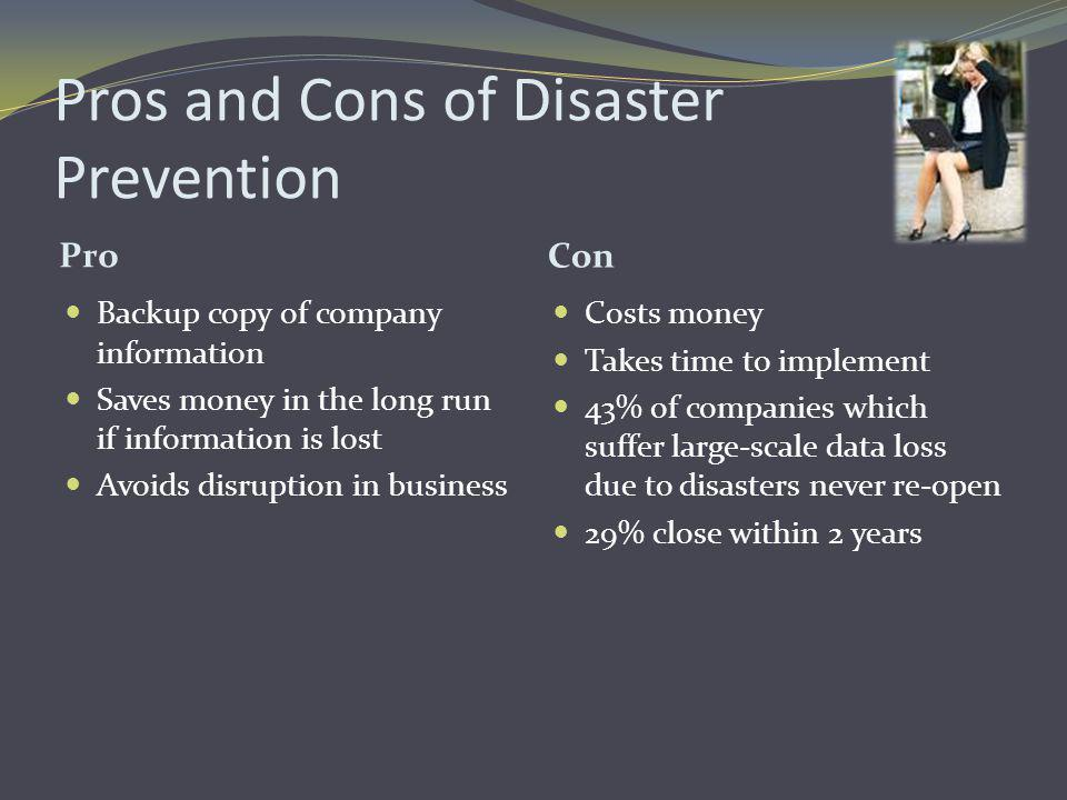Pros and Cons of Disaster Prevention Pro Con Backup copy of company information Saves money in the long run if information is lost Avoids disruption i