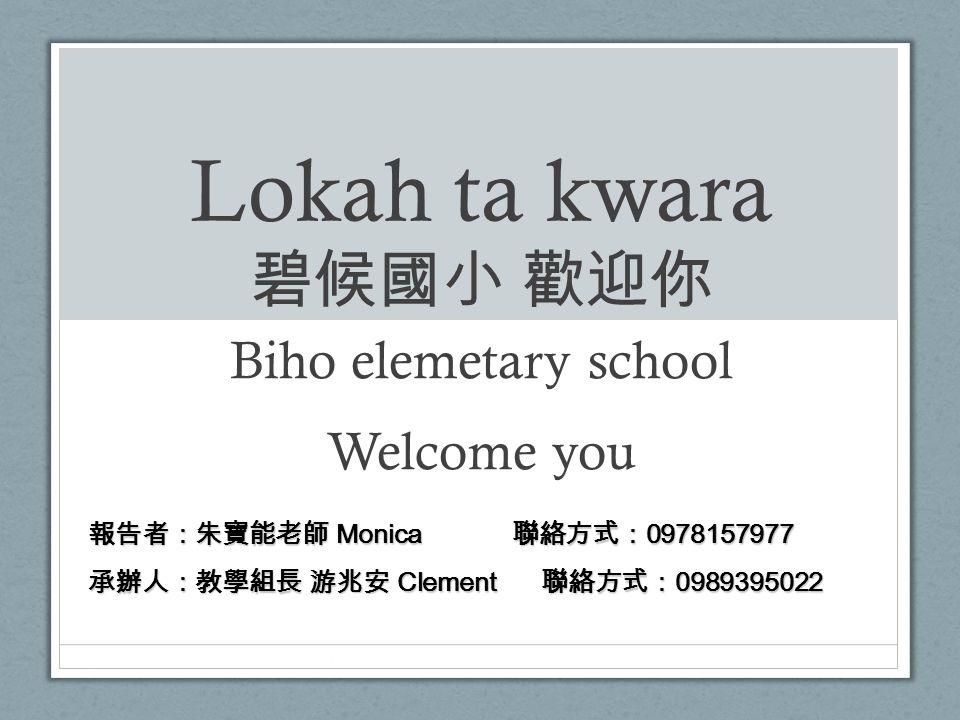 Lokah ta kwara 碧候國小 歡迎你 Biho elemetary school Welcome you 報告者:朱寶能老師 Monica 聯絡方式: 0978157977 承辦人:教學組長 游兆安 Clement 聯絡方式: 0989395022