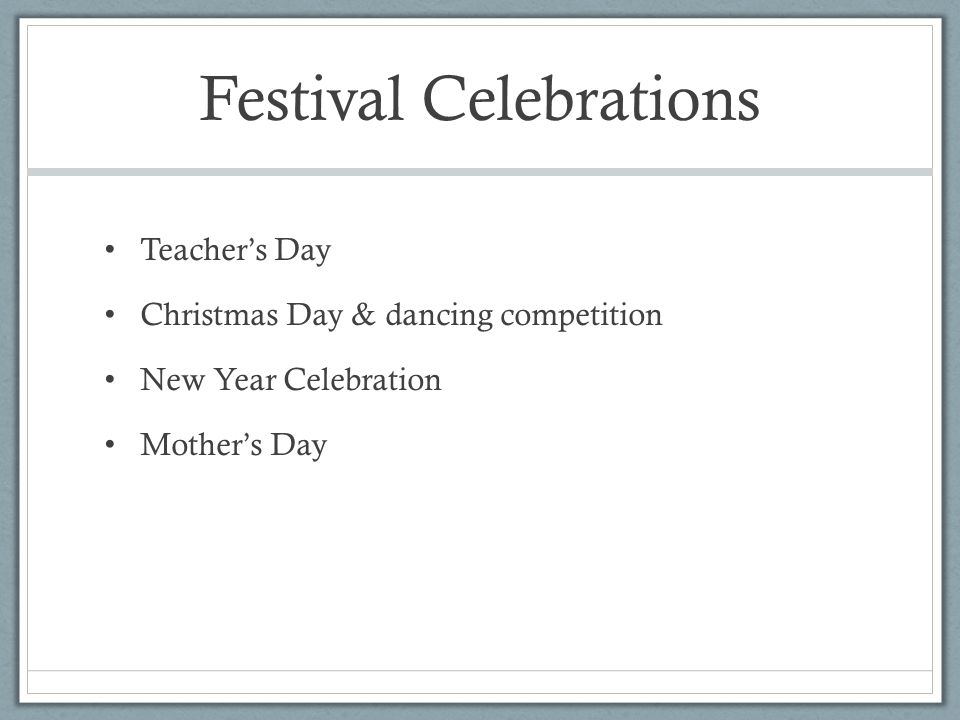 Festival Celebrations Teacher's Day Christmas Day & dancing competition New Year Celebration Mother's Day