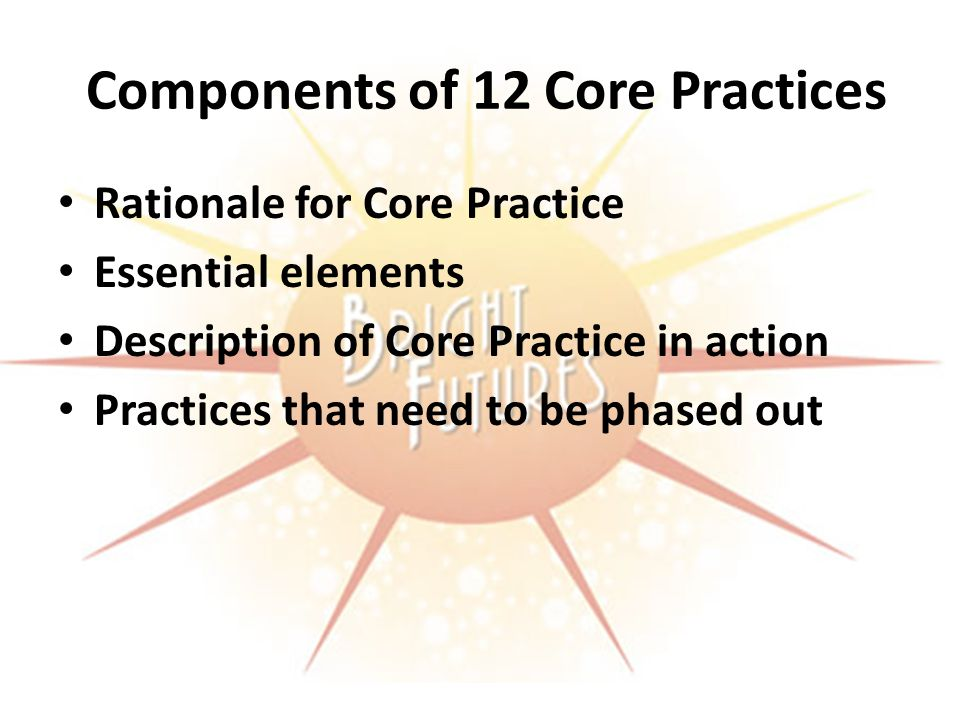 Components of 12 Core Practices Rationale for Core Practice Essential elements Description of Core Practice in action Practices that need to be phased out