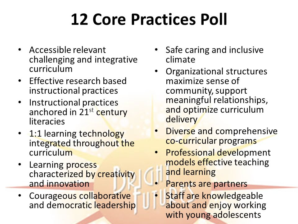 12 Core Practices Poll Accessible relevant challenging and integrative curriculum Effective research based instructional practices Instructional practices anchored in 21 st century literacies 1:1 learning technology integrated throughout the curriculum Learning process characterized by creativity and innovation Courageous collaborative and democratic leadership Safe caring and inclusive climate Organizational structures maximize sense of community, support meaningful relationships, and optimize curriculum delivery Diverse and comprehensive co-curricular programs Professional development models effective teaching and learning Parents are partners Staff are knowledgeable about and enjoy working with young adolescents