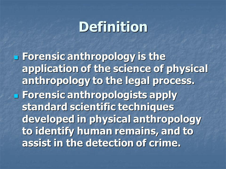 Definition Forensic anthropology is the application of the science of physical anthropology to the legal process. Forensic anthropology is the applica