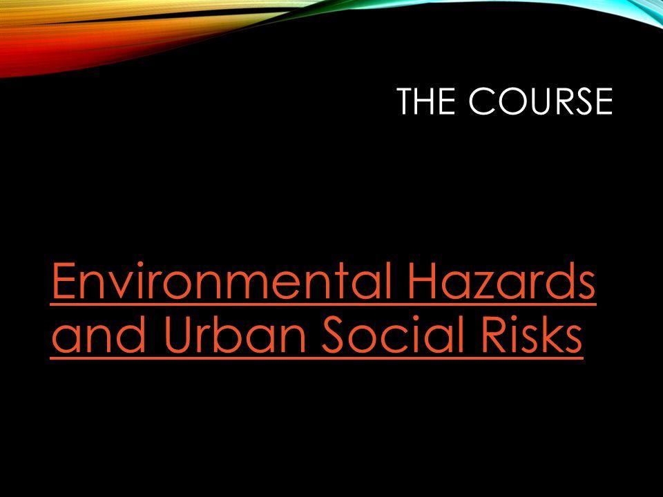 THE COURSE Environmental Hazards and Urban Social Risks