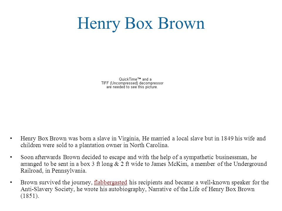 Henry Box Brown Henry Box Brown was born a slave in Virginia, He married a local slave but in 1849 his wife and children were sold to a plantation owner in North Carolina.