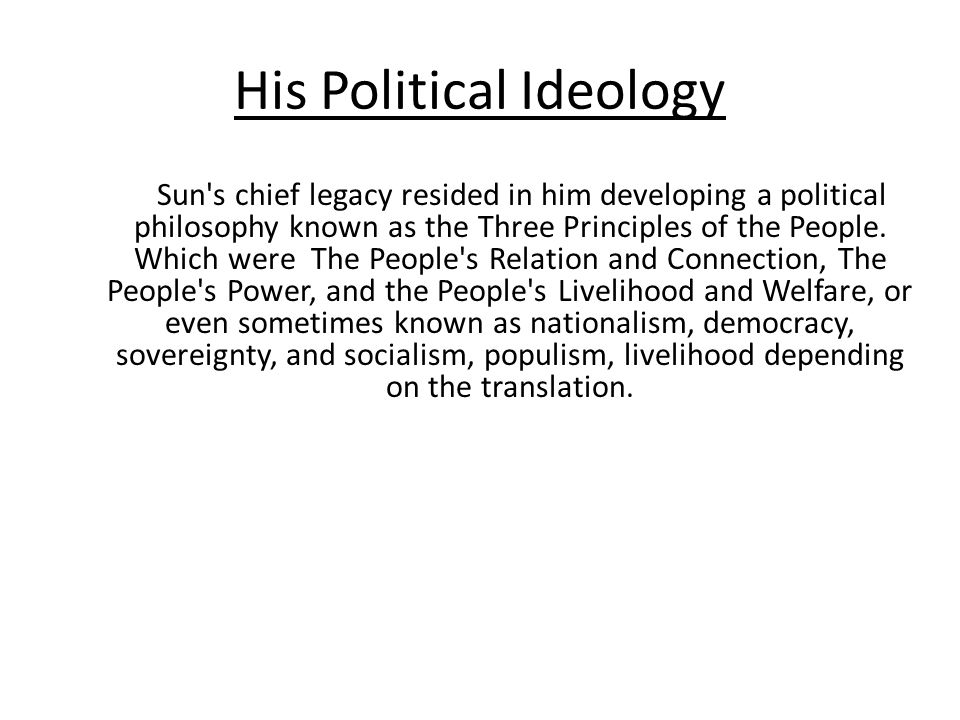 His Political Ideology Sun s chief legacy resided in him developing a political philosophy known as the Three Principles of the People.
