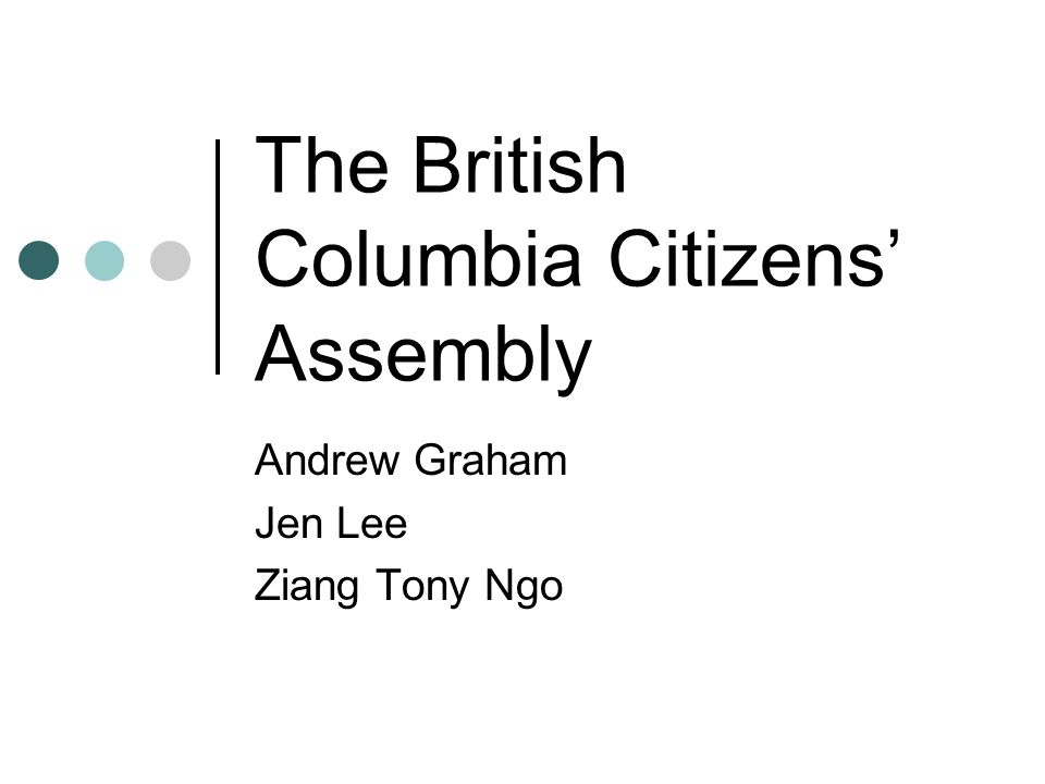 The British Columbia Citizens' Assembly Andrew Graham Jen Lee Ziang Tony Ngo