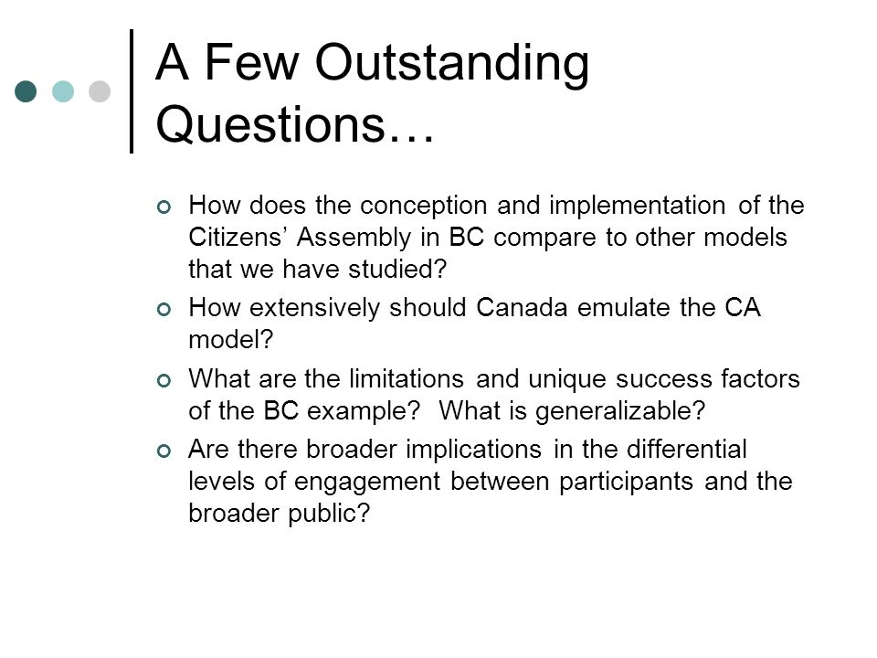 A Few Outstanding Questions… How does the conception and implementation of the Citizens' Assembly in BC compare to other models that we have studied.