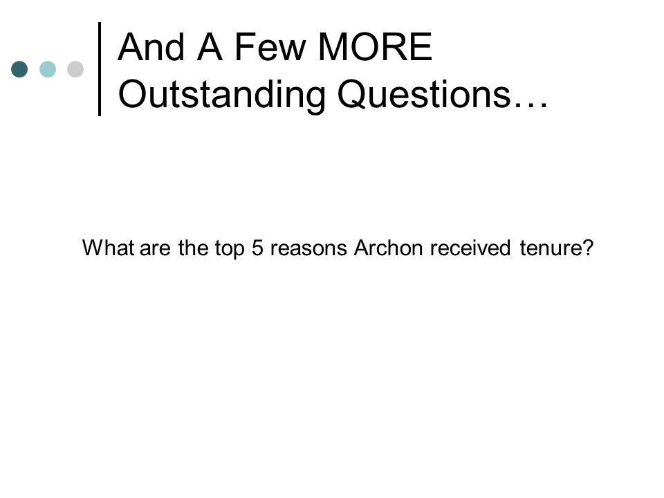 And A Few MORE Outstanding Questions… What are the top 5 reasons Archon received tenure