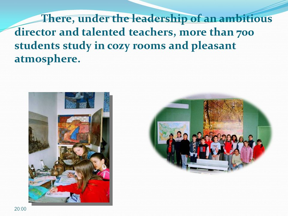 There, under the leadership of an ambitious director and talented teachers, more than 700 students study in cozy rooms and pleasant atmosphere. 20:01