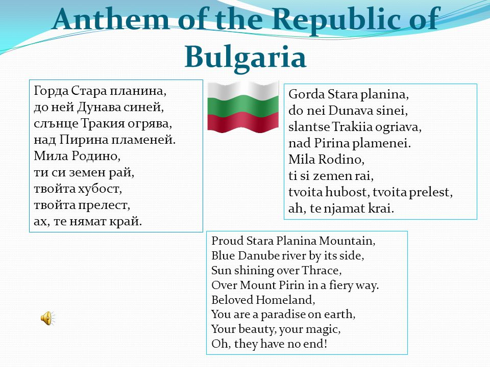 Anthem of the Republic of Bulgaria Горда Стара планина, до ней Дунава синей, слънце Тракия огрява, над Пирина пламеней. Мила Родино, ти си земен рай,