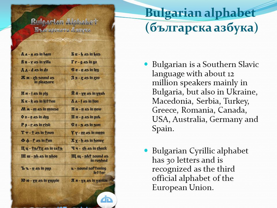 Bulgarian alphabet (българска азбука) Bulgarian is a Southern Slavic language with about 12 million speakers mainly in Bulgaria, but also in Ukraine,