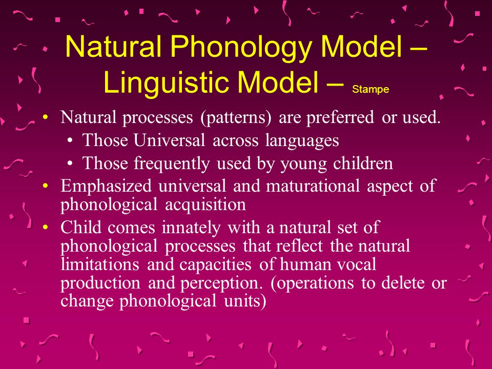 Natural Phonology Model – Linguistic Model – Stampe Child's task is to suppress those processes which do not occur in the particular adult language to which he is exposed.
