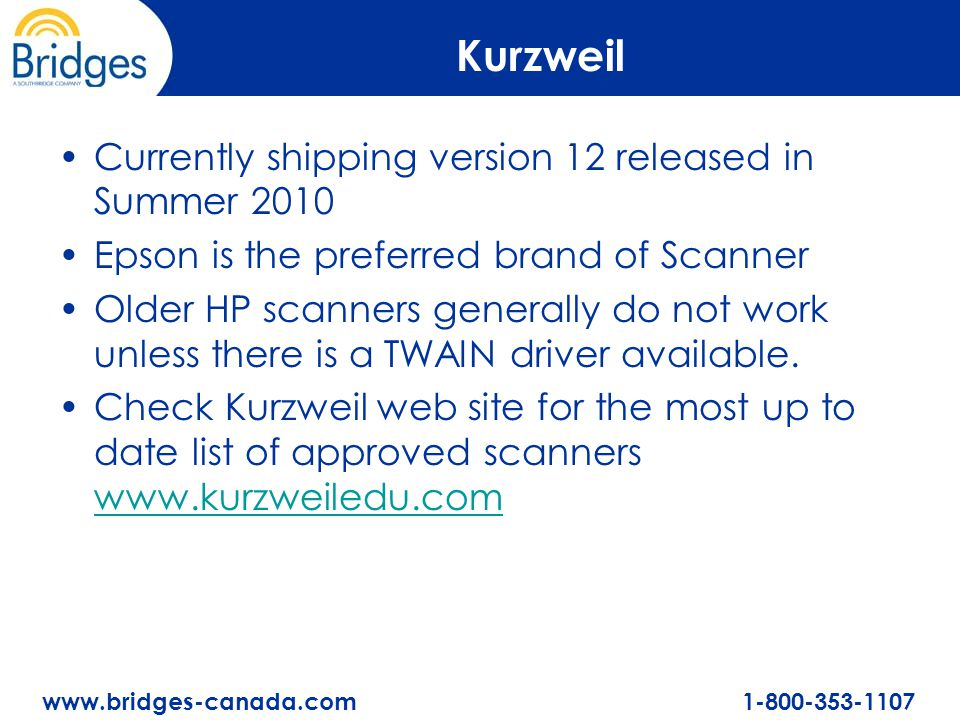 www.bridges-canada.com 1-800-353-1107 Kurzweil Currently shipping version 12 released in Summer 2010 Epson is the preferred brand of Scanner Older HP scanners generally do not work unless there is a TWAIN driver available.