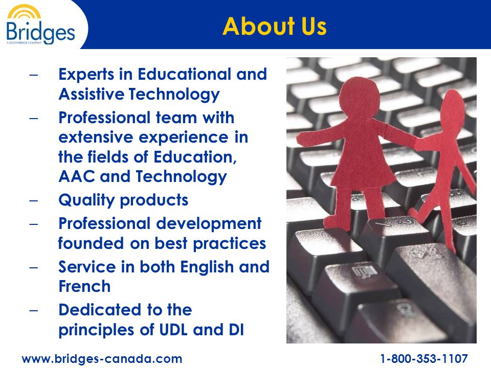 www.bridges-canada.com 1-800-353-1107 About Us – Experts in Educational and Assistive Technology – Professional team with extensive experience in the fields of Education, AAC and Technology – Quality products – Professional development founded on best practices – Service in both English and French – Dedicated to the principles of UDL and DI