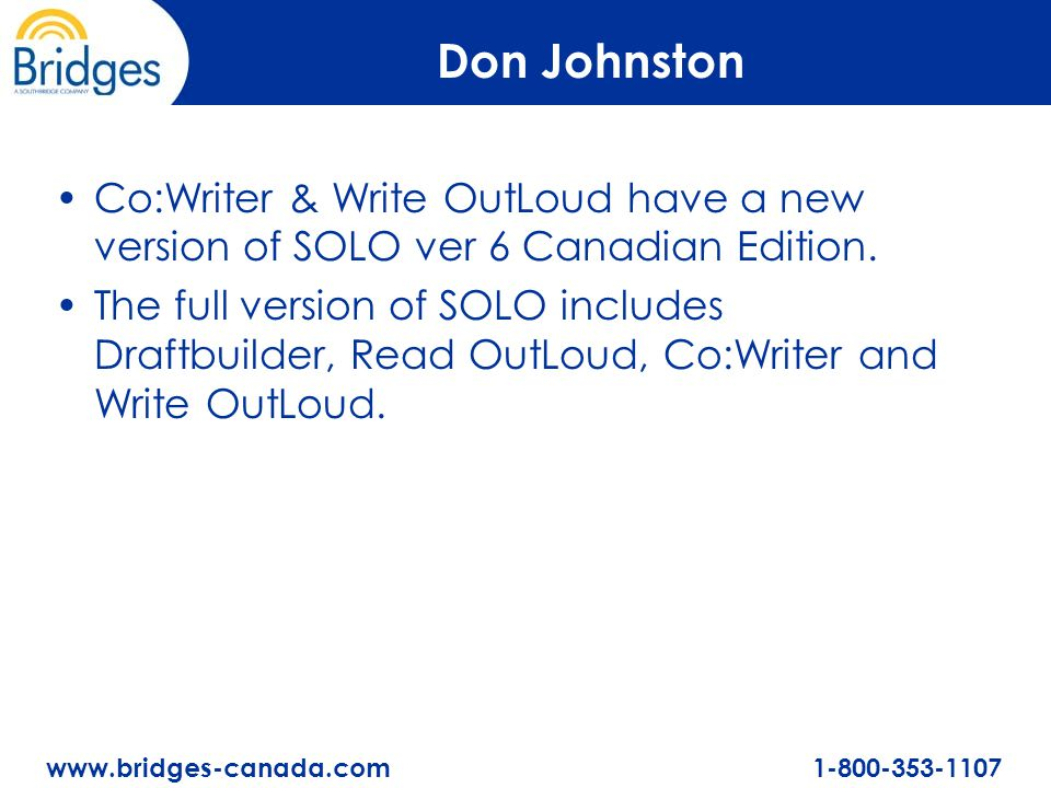 www.bridges-canada.com 1-800-353-1107 Don Johnston Co:Writer & Write OutLoud have a new version of SOLO ver 6 Canadian Edition. The full version of SO
