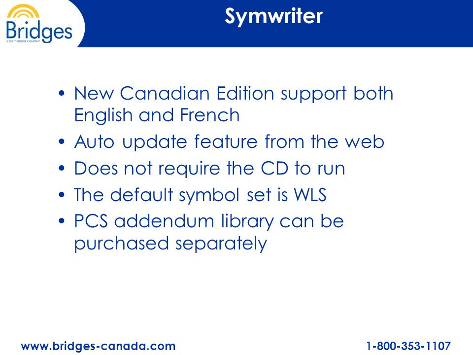 www.bridges-canada.com 1-800-353-1107 Symwriter New Canadian Edition support both English and French Auto update feature from the web Does not require the CD to run The default symbol set is WLS PCS addendum library can be purchased separately