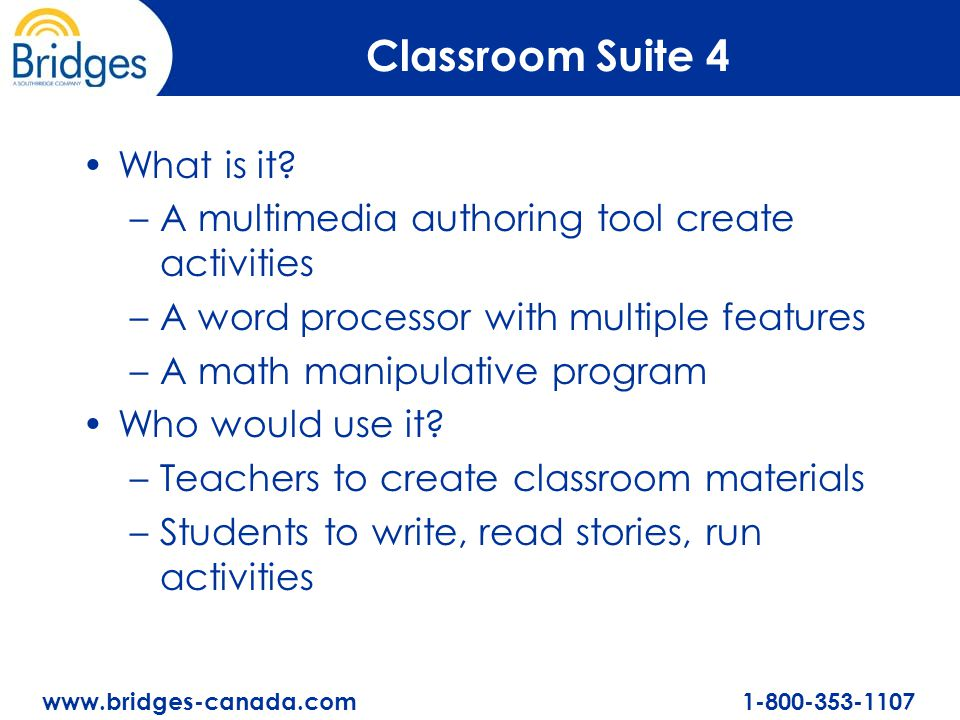 www.bridges-canada.com 1-800-353-1107 Classroom Suite 4 What is it? –A multimedia authoring tool create activities –A word processor with multiple fea