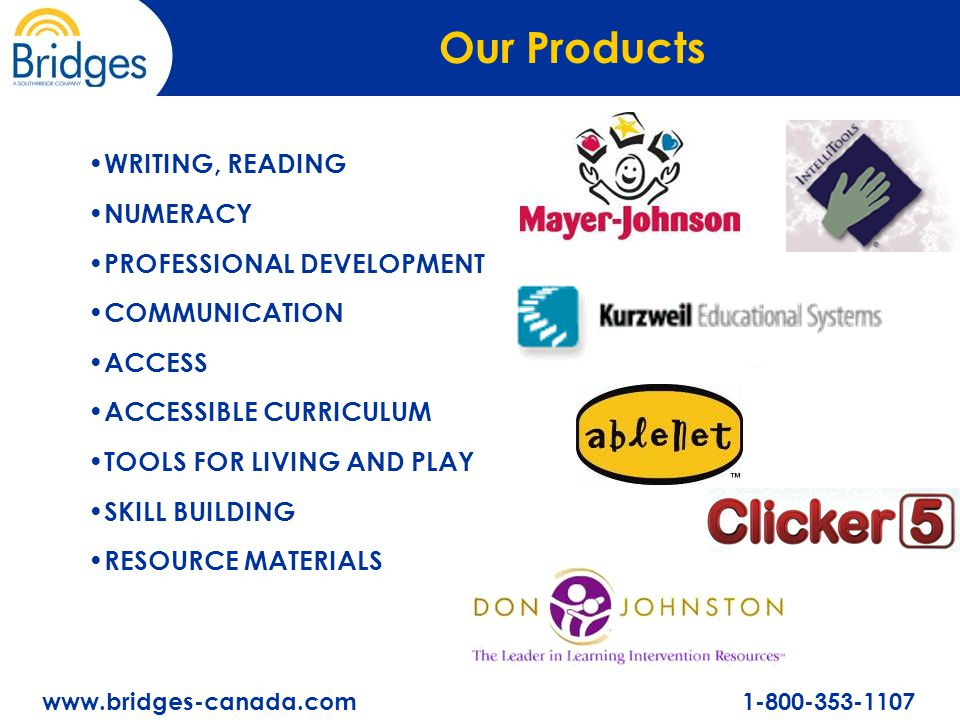 www.bridges-canada.com 1-800-353-1107 WRITING, READING NUMERACY PROFESSIONAL DEVELOPMENT COMMUNICATION ACCESS ACCESSIBLE CURRICULUM TOOLS FOR LIVING AND PLAY SKILL BUILDING RESOURCE MATERIALS Our Products