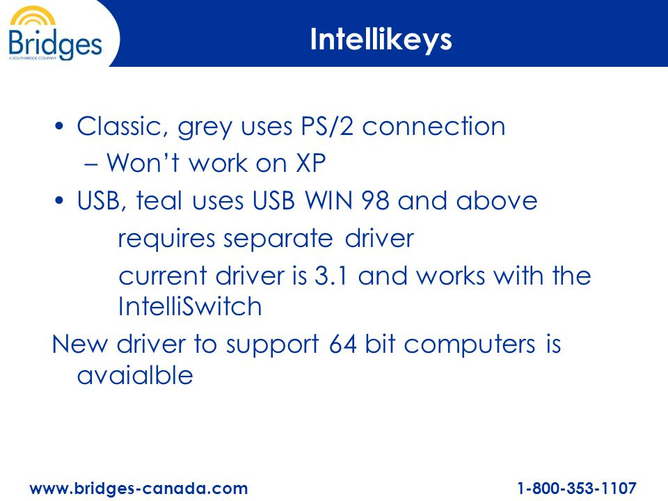 www.bridges-canada.com 1-800-353-1107 Intellikeys Classic, grey uses PS/2 connection –Won't work on XP USB, teal uses USB WIN 98 and above requires separate driver current driver is 3.1 and works with the IntelliSwitch New driver to support 64 bit computers is avaialble