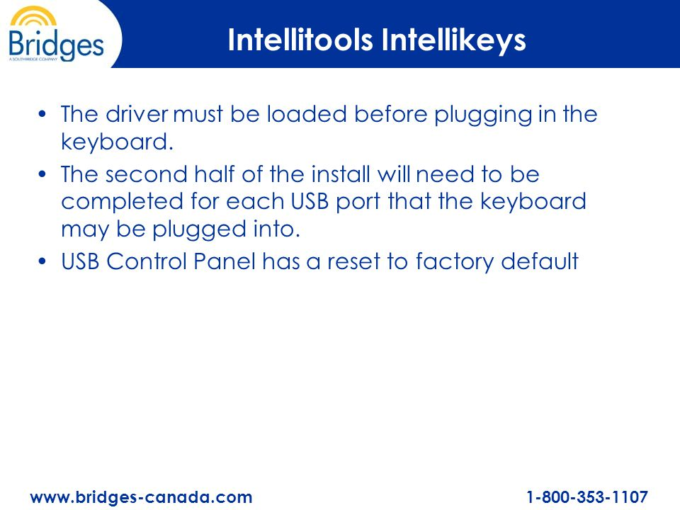 www.bridges-canada.com 1-800-353-1107 Intellitools Intellikeys The driver must be loaded before plugging in the keyboard. The second half of the insta