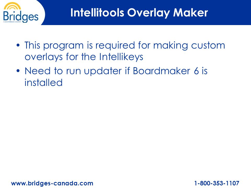 www.bridges-canada.com 1-800-353-1107 Intellitools Overlay Maker This program is required for making custom overlays for the Intellikeys Need to run updater if Boardmaker 6 is installed
