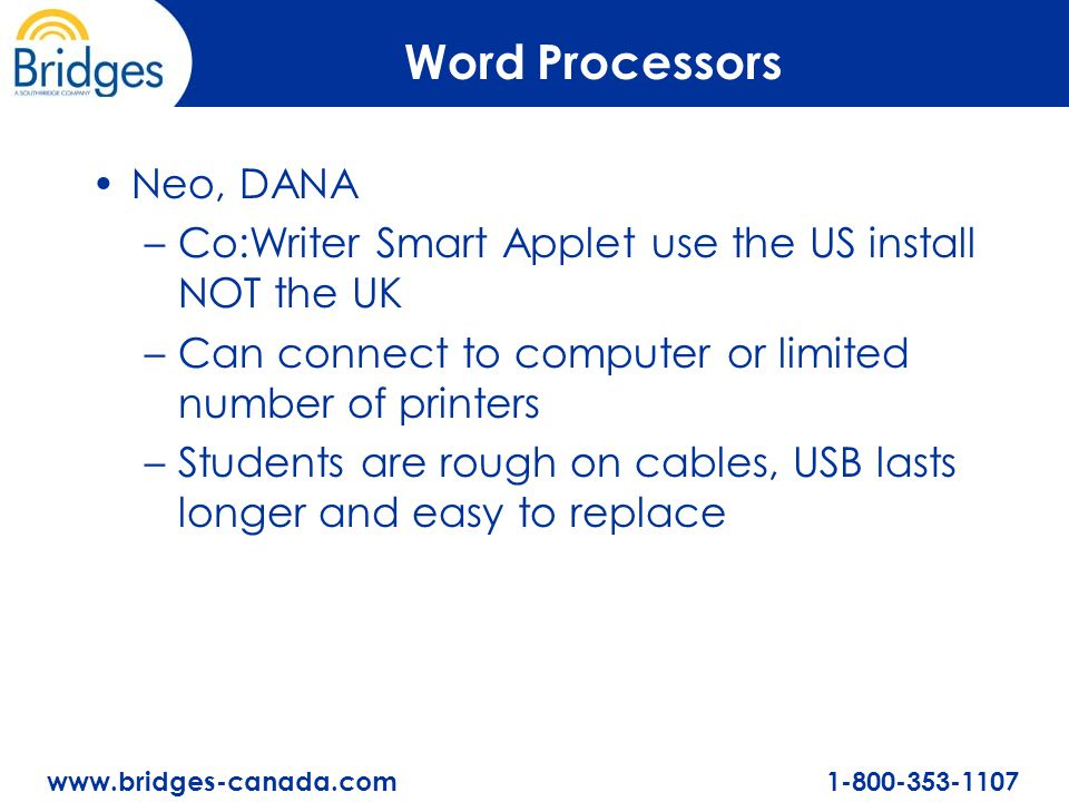 www.bridges-canada.com 1-800-353-1107 Word Processors Neo, DANA –Co:Writer Smart Applet use the US install NOT the UK –Can connect to computer or limited number of printers –Students are rough on cables, USB lasts longer and easy to replace