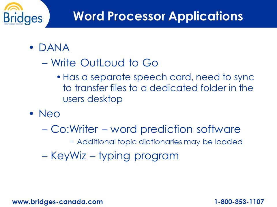 www.bridges-canada.com 1-800-353-1107 Word Processor Applications DANA –Write OutLoud to Go Has a separate speech card, need to sync to transfer files to a dedicated folder in the users desktop Neo –Co:Writer – word prediction software –Additional topic dictionaries may be loaded –KeyWiz – typing program