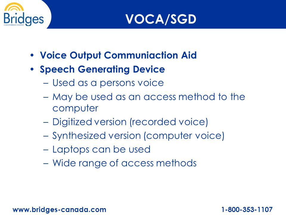 www.bridges-canada.com 1-800-353-1107 VOCA/SGD Voice Output Communiaction Aid Speech Generating Device –Used as a persons voice –May be used as an acc