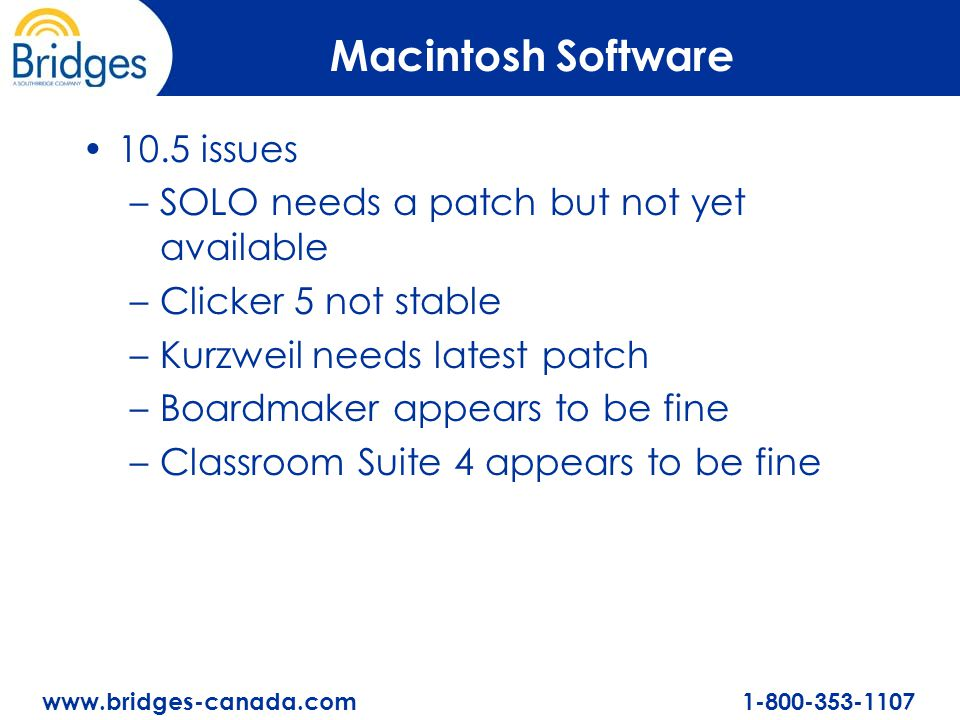 www.bridges-canada.com 1-800-353-1107 Macintosh Software 10.5 issues –SOLO needs a patch but not yet available –Clicker 5 not stable –Kurzweil needs l