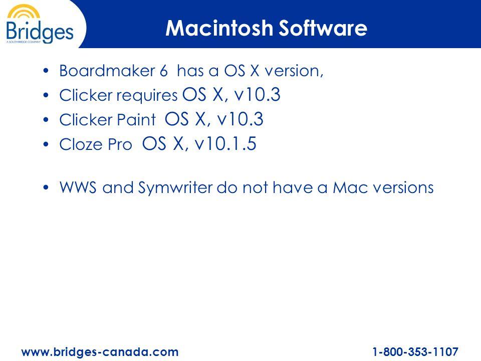 www.bridges-canada.com 1-800-353-1107 Macintosh Software Boardmaker 6 has a OS X version, Clicker requires OS X, v10.3 Clicker Paint OS X, v10.3 Cloze Pro OS X, v10.1.5 WWS and Symwriter do not have a Mac versions